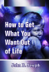 How to Get What You Want Out of Life by John B. Joseph