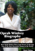Oprah Winfrey Biography: How Oprah Winfrey Rose From Poverty To Become One of the Most Successful Women in the World? by Chris Dicker