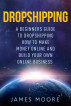 Dropshipping a Beginner's Guide to Dropshipping How to Make Money Online and Build Your Own Online Business by James Moore