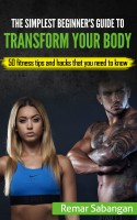 The Simplest Beginner's Guide to Transform Your Body: 50 Fitness Tips and H