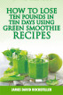 How to Lose Ten Pounds in Ten Days Using Green Smoothie Recipes by The Publisher, LLC