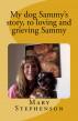 My story of my dog Sammy, to loving and grieving Sammy by Mary Stephenson