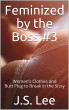 Feminized by the Boss #3: Women's Clothes and Butt Plug to Break in the Sissy by J.S. Lee
