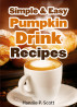 Simple and Easy Pumpkin Drink Recipes by Hannie P. Scott