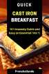 Quick Cast Iron Breakfast: 101 Insanely Quick and Easy an Essential (Vol 1) by Franshollande