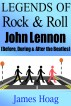 Legends of Rock & Roll - John Lennon (Before, During & After the Beatles) by James Hoag