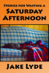 Stories for Wasting a Saturday Afternoon by Jake Lyde