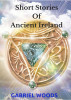 Short Stories Of Ancient Ireland by Gabriel Woods