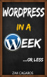 Wordpress In A Week ...Or Less by Zak Cagaros