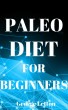 Paleo Diet For Beginners: Essential Guide To Lose Weight, Have More Energy & Live Healthier by George Letton
