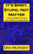 It's SPIRIT, Stupid, NOT Matter: The Answer to ALL the World's Problems by Dan McAneny