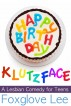 Happy Birthday, Klutzface! A Lesbian Comedy for Teens by Foxglove Lee