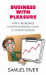 Business With Pleasure: How to Reorganize Your Life and Personal Values to Achieve Success by Samuel River