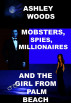 Mobsters, Spies, Millionaires...And The Girl From Palm Beach by Ashley Woods