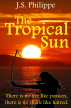 The Tropical Sun : There is no fire like passion, there is no shark like hatred.(Book One) by J. S. Philippe