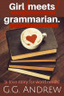 Girl Meets Grammarian: A Love Story for Word Nerds by G.G. Andrew
