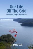 J. David Cox - Our Life Off the Grid: An Urban Couple Goes Feral
