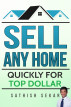 Sell Any Home: Quickly For Top Dollar by Sathish Sekar