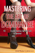 Mastering the Art of Dominance: 113 BDSM Troubleshooting Tips that Turn an Amateur into Expert Dom by Matthew Larocco