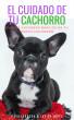 EL CUIDADO DE TU CACHORRO: Guia de cuidados básicos de tu nuevo cachorro by Javier Lopez