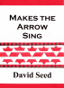 Makes the Arrow Sing by David Seed