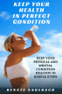 Keep Your Health in Perfect Condition: Keep your physical and mental condition healthy in simple steps by Rena Ray