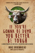 If You're Gonna Be Dumb, You Better Be Tough: Lessons from My Life with Bulls, Protesters, and Politicians by Mike Broomhead & Lisa De Pasquale