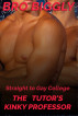 Straight to Gay College: The Tutor's Kinky Professor (The Tutor Goes Wild #4) by Bro Biggly