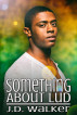 Something About Lud by J.D. Walker