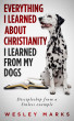 Everything I Learned About Christianity I Learned From My Dogs by Wesley Marks