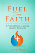 Fuel Your Faith: A Practical Guide to Igniting a Healthy Spirituality by Jean Wise
