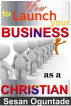 How to Launch Your Business as a Christian by Sesan Oguntade