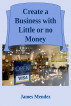 Create a Business with Little or no Money by James Mendez