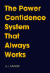 The Power Confidence System That Always Works by A.J. Savage