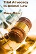Trial Advocacy in Animal Law by Russ Mead