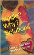 Single? Why? Solutions. How To Find Your
