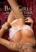 Polly J Adams - Bad Girls ... All Together: a mega-bundle of stories from the Girls' Club