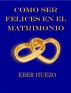 Cómo ser Felices en el Matrimonio by Eber Huezo