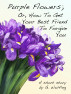 Purple Flowers; Or, How To Get Your Best Friend To Forgive You by G. Wulfing