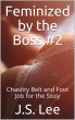 Feminized by the Boss #2: Chastity Belt and Foot Job for the Sissy by J.S. Lee