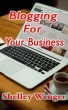 Blogging For Your Business by Shelley Wenger