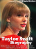 Taylor Swift Biography: What Does It Take To Be Like Taylor Swift And Her Stratospheric Rise to Fame by Chris Dicker