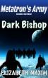 Dark Bishop (Metatron's Army, Book 7) by Elizabeth Maxim