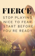 FIERCE: Stop Playing Nice with Fear. Start Before You're Ready. by Eileen Wilder