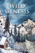 Wild Genesis - A True Story Of Adventure, Friends Lost, And Maturity Found by waynewasechka