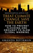 Treat Climate Change, Save the Earth: How to Prevent Flooding and Drought to Slow Global Warming by Amanda Rothman