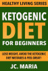 Ketogenic Diet for Beginners: Lose Weight, Avoid the Ketogenic Diet Mistakes & Feel Great! by JC. Maria