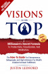 Visions To The Top: A Millionaire's Secret Formula To Productivity, Visualization, and Meditation. The How-To Guide For Entrepreneurs, Salespeople and High Achievers For Wealth Creation & Dream Fulfillment by Justin Ledford