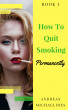 The Best Way To Stop Smoking Permanently  My Quit Smoking Story – Book One by Andreas Michaelides