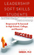 Leadership and Soft Skills for Students: Empowered to Succeed in High School, College, and Beyond by Cary Green